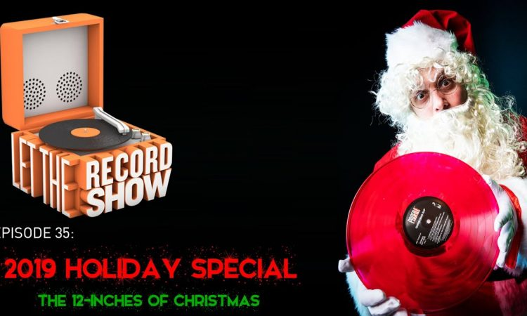 Let the Record Show Ep. 35: 2019 Holiday Special: The 12-Inches of Christmas